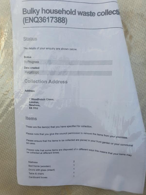 dear sir,  I have booked in bulk waste collection at newham.gov ref ENQ3617388 on the 19th July. They came couple of times and refused to collect because there are cars parked by neighbours that is blocking them (mu house is all the way in the corner number 7) so they recommend i left the items in an accessible place. And now again they are not collecting the items booked. Instead if collecting the bulky waste they started issuing warning and fines to my neighbour the items are leaning against.  image 1-10 Woodhatch Close, London, E6 5SU